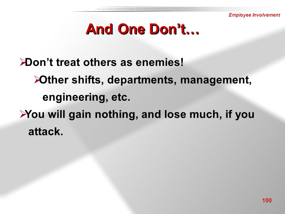 Employee Involvement 100  Don't treat others as enemies!  Other shifts, departments, management, engineering, etc.  You will gain nothing, and lose