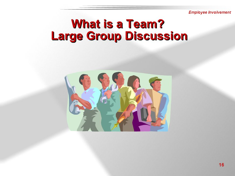 Employee Involvement 16 What is a Team? Large Group Discussion