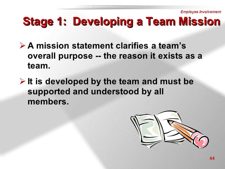 Employee Involvement 44 Stage 1: Developing a Team Mission  A mission statement clarifies a team's overall purpose -- the reason it exists as a team.