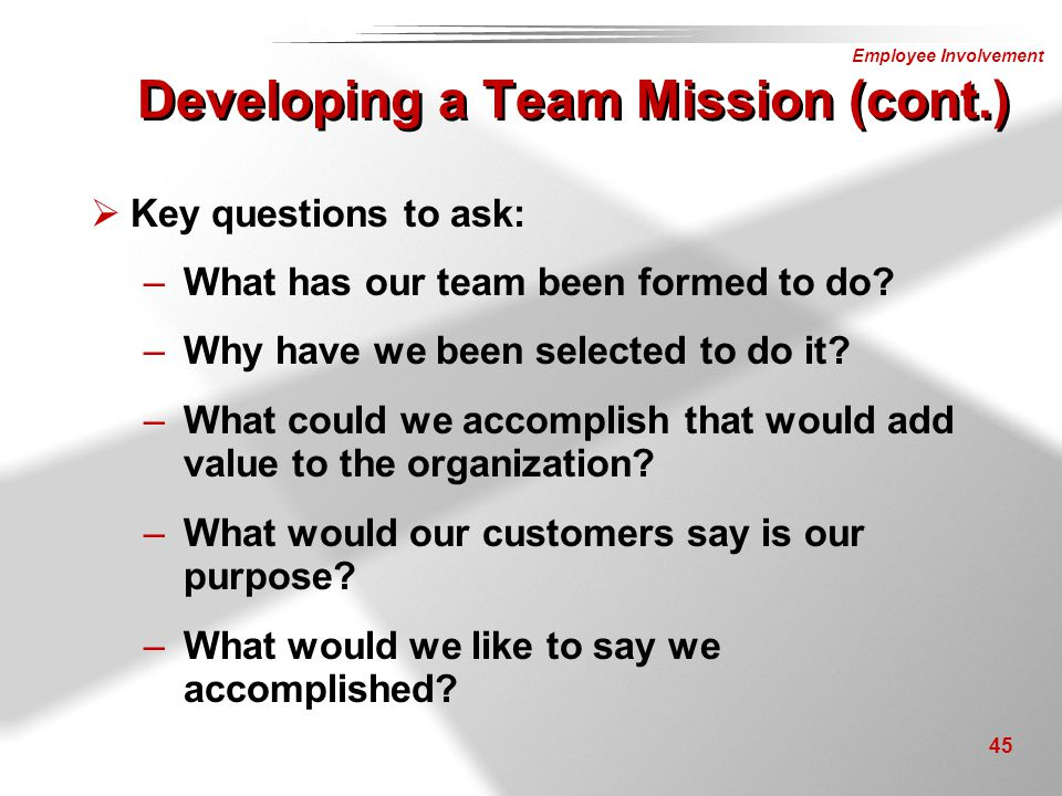 Employee Involvement 45 Developing a Team Mission (cont.)  Key questions to ask: –What has our team been formed to do? –Why have we been selected to
