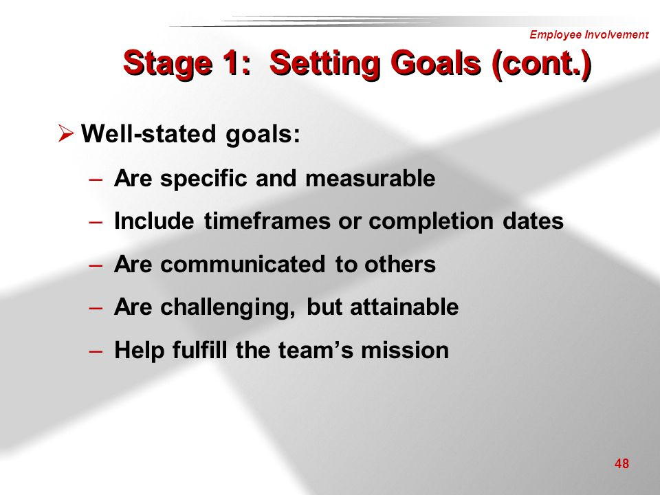 Employee Involvement 48 Stage 1: Setting Goals (cont.)  Well-stated goals: –Are specific and measurable –Include timeframes or completion dates –Are