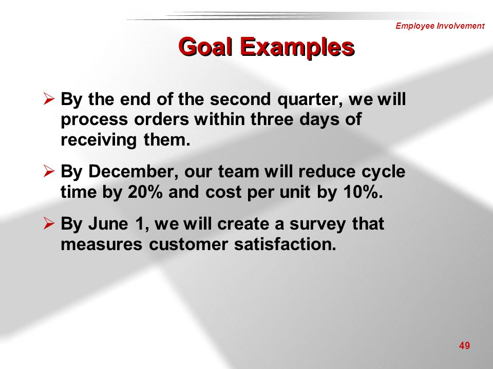 Employee Involvement 49 Goal Examples  By the end of the second quarter, we will process orders within three days of receiving them.  By December, o