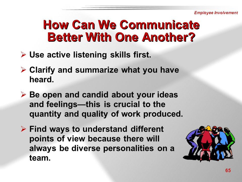 Employee Involvement 65 How Can We Communicate Better With One Another?  Use active listening skills first.  Clarify and summarize what you have hea