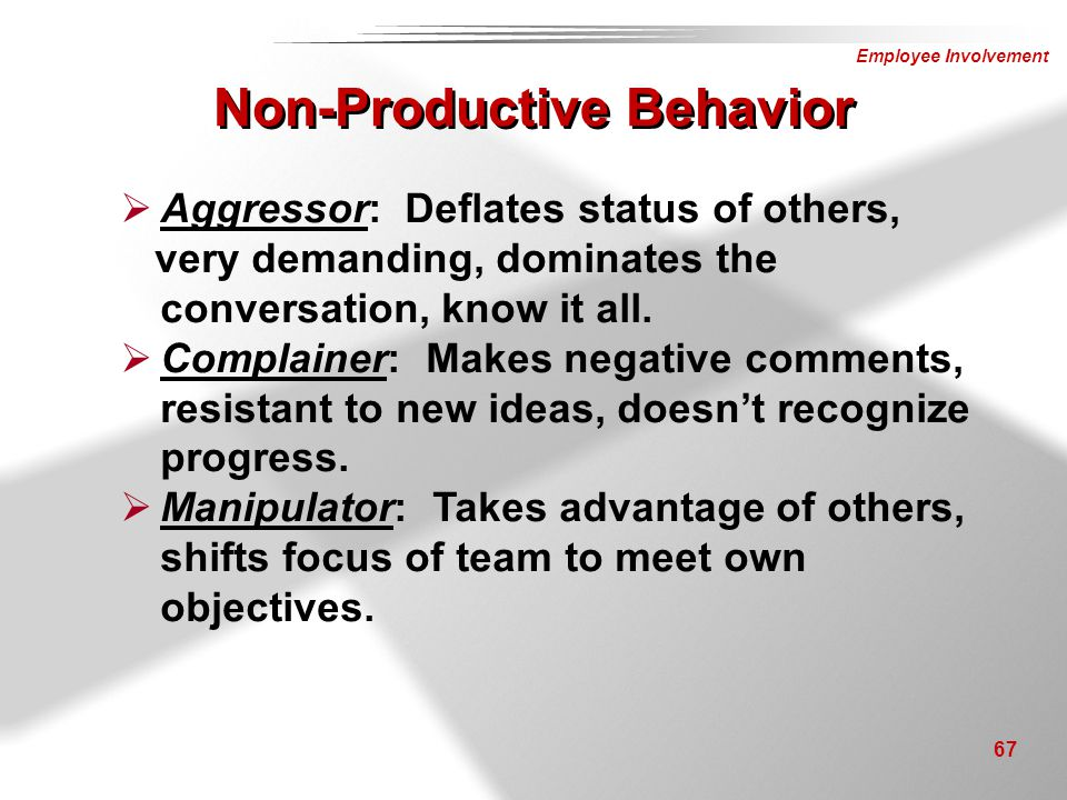 Employee Involvement 67 Non-Productive Behavior  Aggressor: Deflates status of others, very demanding, dominates the conversation, know it all.  Com