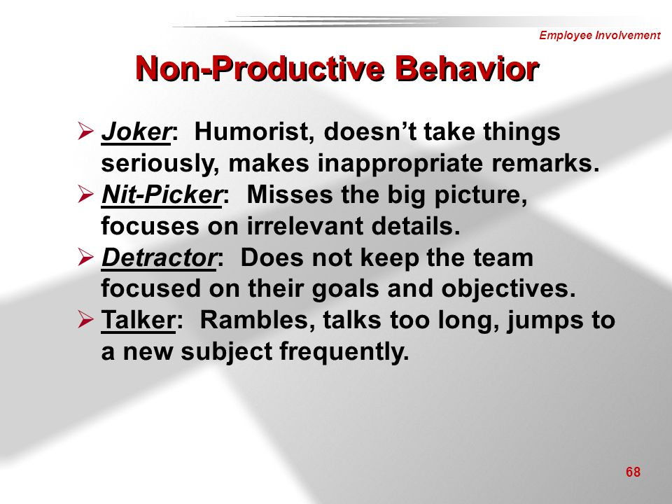 Employee Involvement 68 Non-Productive Behavior  Joker: Humorist, doesn't take things seriously, makes inappropriate remarks.  Nit-Picker: Misses th