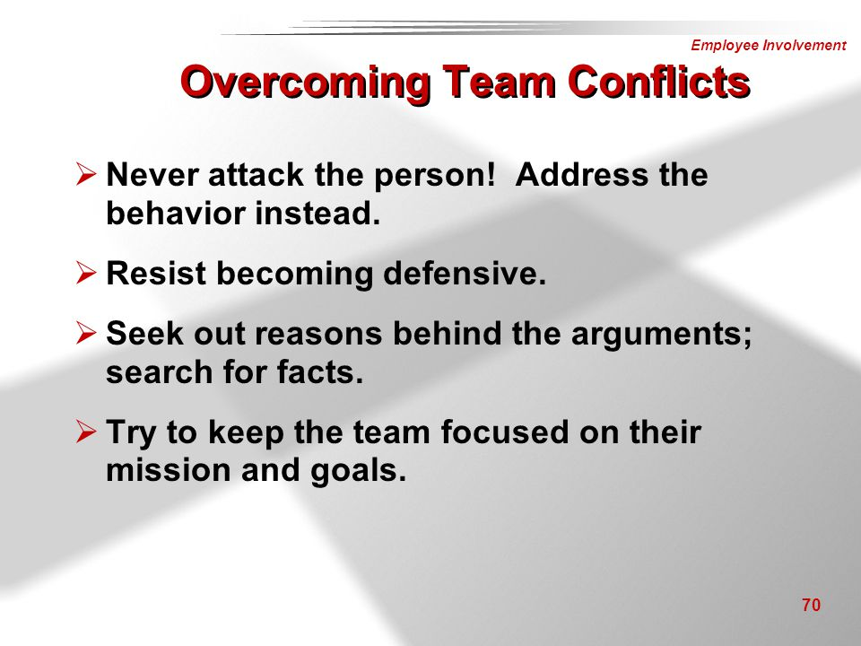Employee Involvement 70 Overcoming Team Conflicts  Never attack the person! Address the behavior instead.  Resist becoming defensive.  Seek out rea