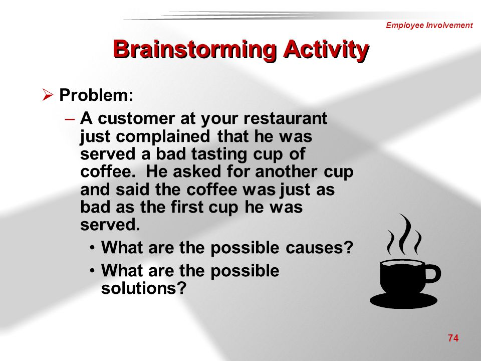 Employee Involvement 74  Problem: –A customer at your restaurant just complained that he was served a bad tasting cup of coffee. He asked for another