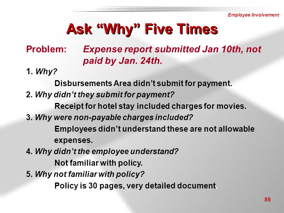 Employee Involvement 86 Problem:Expense report submitted Jan 10th, not paid by Jan. 24th. 1. Why? Disbursements Area didn't submit for payment. 2. Why