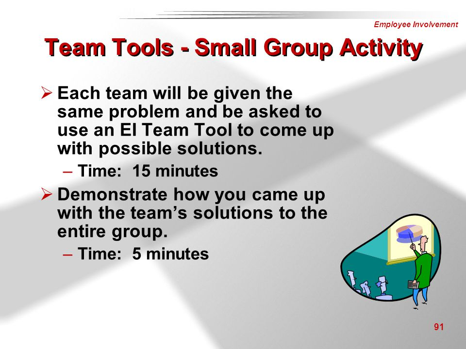 Employee Involvement 91 Team Tools - Small Group Activity  Each team will be given the same problem and be asked to use an EI Team Tool to come up wi