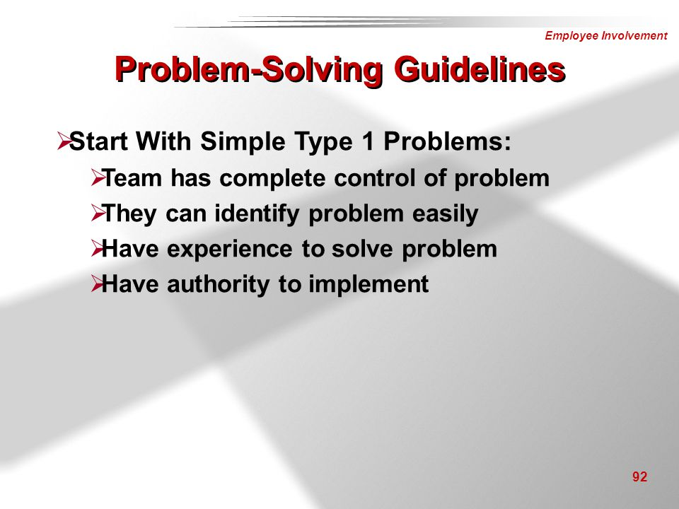 Employee Involvement 92  Start With Simple Type 1 Problems:  Team has complete control of problem  They can identify problem easily  Have experien