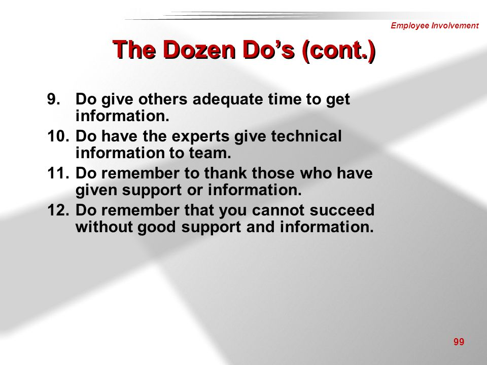 Employee Involvement 99 9.Do give others adequate time to get information. 10.Do have the experts give technical information to team. 11.Do remember t
