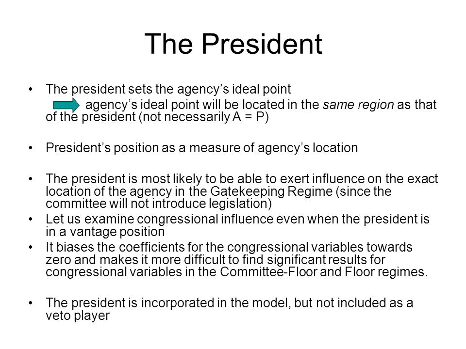 The President The president sets the agency's ideal point agency's ideal point will be located in the same region as that of the president (not necessarily A = P) President's position as a measure of agency's location The president is most likely to be able to exert influence on the exact location of the agency in the Gatekeeping Regime (since the committee will not introduce legislation) Let us examine congressional influence even when the president is in a vantage position It biases the coefficients for the congressional variables towards zero and makes it more difficult to find significant results for congressional variables in the Committee-Floor and Floor regimes.