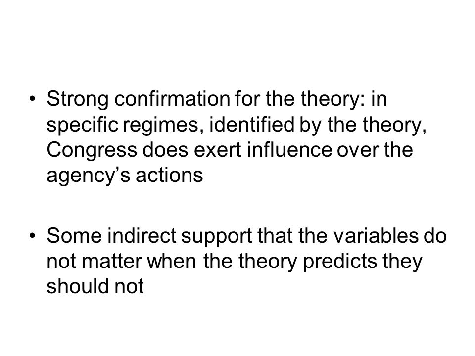 Strong confirmation for the theory: in specific regimes, identified by the theory, Congress does exert influence over the agency's actions Some indirect support that the variables do not matter when the theory predicts they should not