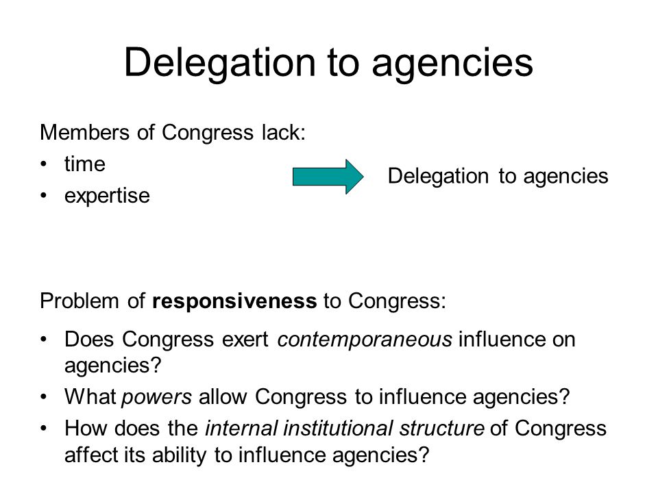 Delegation to agencies Members of Congress lack: time expertise Problem of responsiveness to Congress: Does Congress exert contemporaneous influence on agencies.