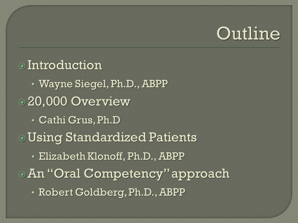  Introduction Wayne Siegel, Ph.D., ABPP Wayne Siegel, Ph.D., ABPP  20,000 Overview Cathi Grus, Ph.D Cathi Grus, Ph.D  Using Standardized Patients Elizabeth Klonoff, Ph.D., ABPP Elizabeth Klonoff, Ph.D., ABPP  An Oral Competency approach Robert Goldberg, Ph.D., ABPP Robert Goldberg, Ph.D., ABPP