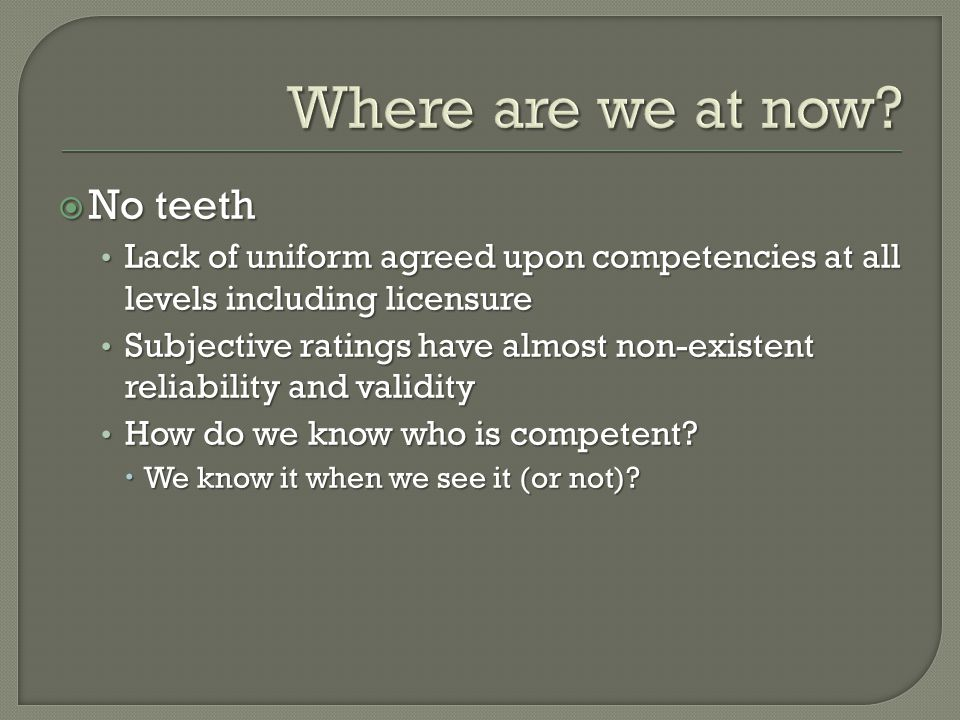  No teeth Lack of uniform agreed upon competencies at all levels including licensure Lack of uniform agreed upon competencies at all levels including licensure Subjective ratings have almost non-existent reliability and validity Subjective ratings have almost non-existent reliability and validity How do we know who is competent.