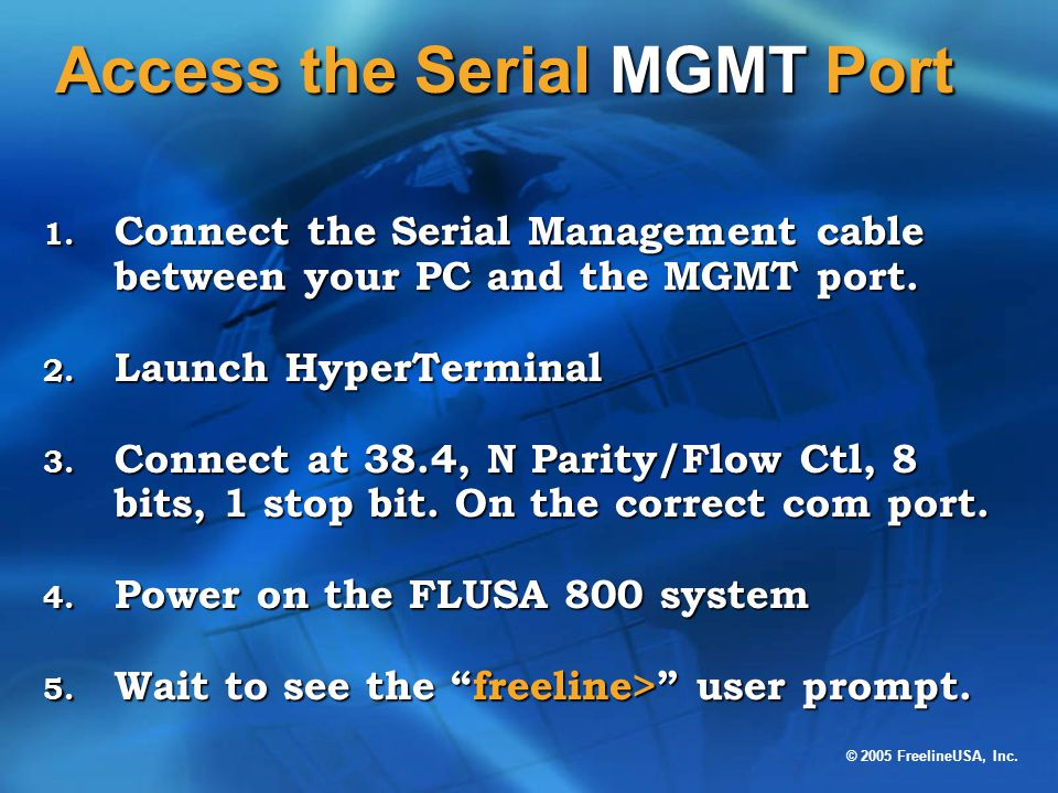 © 2005 FreelineUSA, Inc. Access the Serial MGMT Port 1. Connect the Serial Management cable between your PC and the MGMT port. 2. Launch HyperTerminal