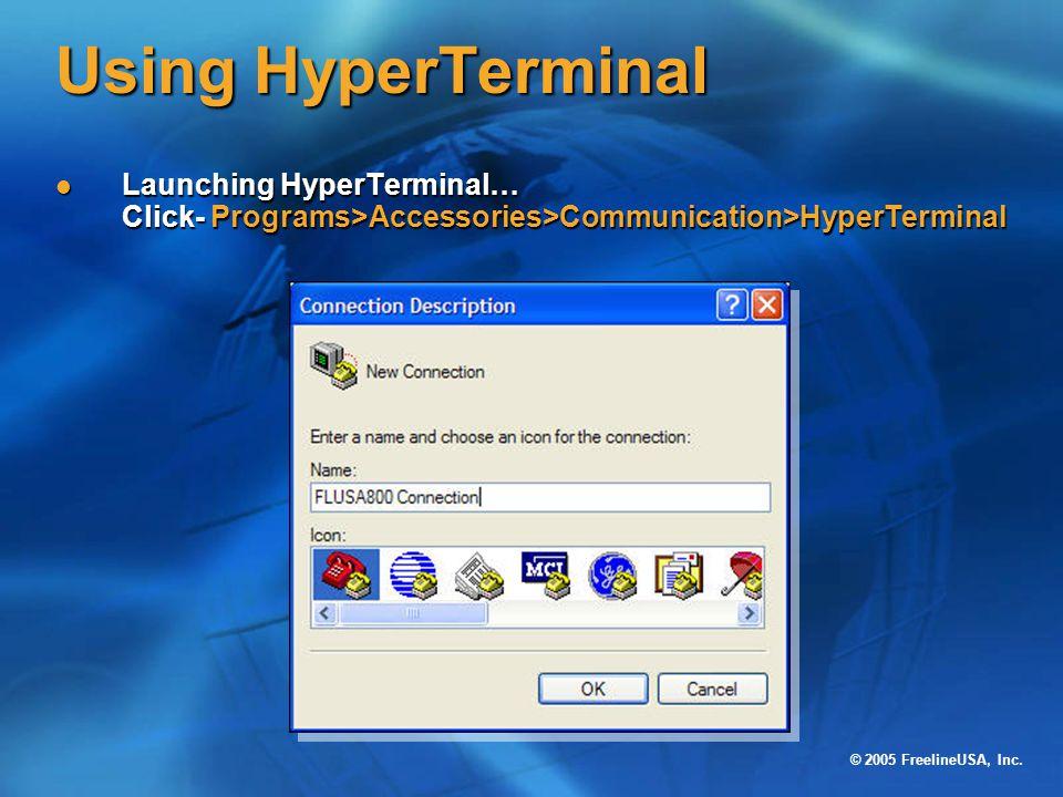 © 2005 FreelineUSA, Inc. Using HyperTerminal Launching HyperTerminal… Click- Programs>Accessories>Communication>HyperTerminal Launching HyperTerminal…