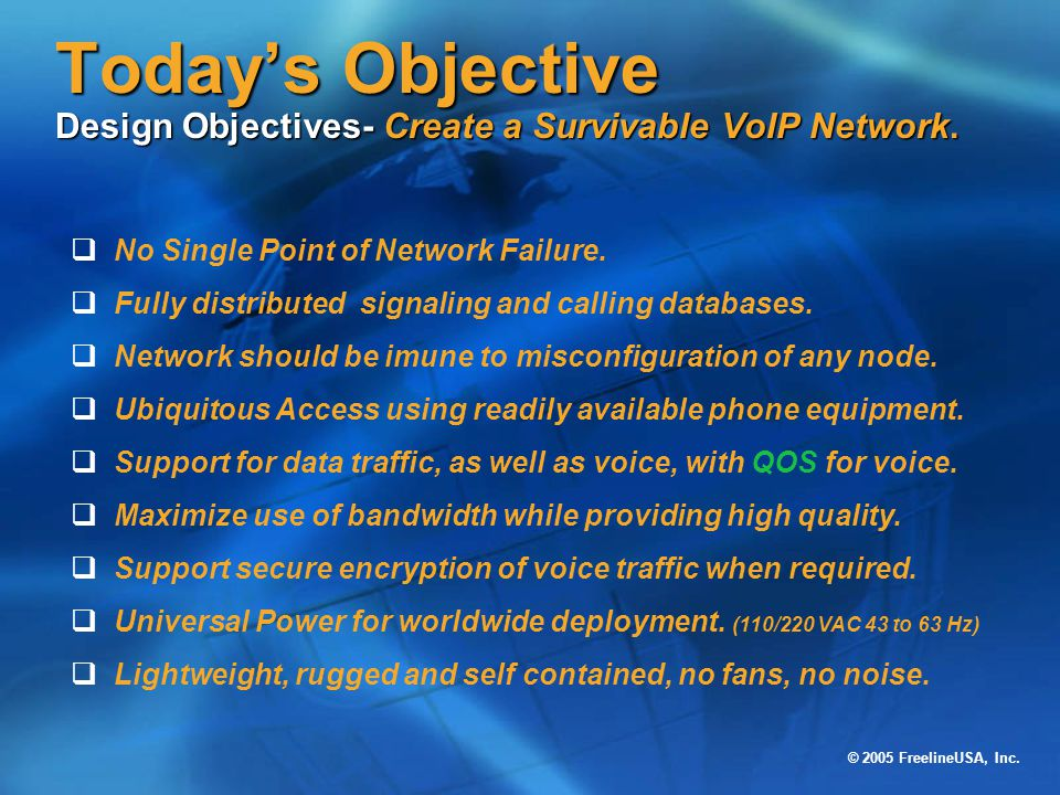 © 2005 FreelineUSA, Inc. Today's Objective Design Objectives- Create a Survivable VoIP Network.  No Single Point of Network Failure.  Fully distribu