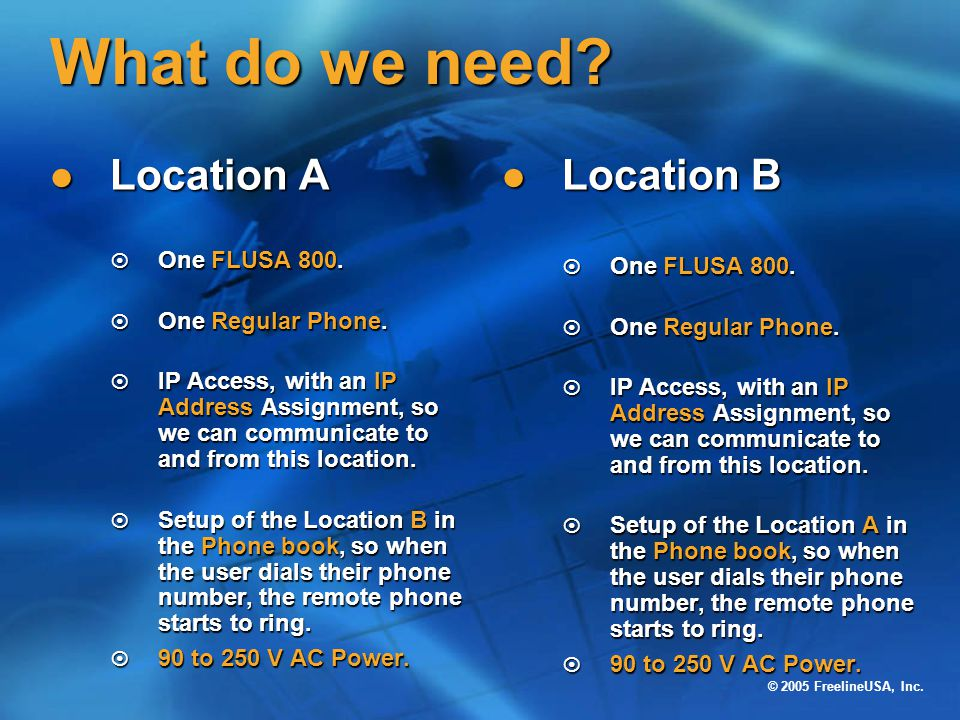 © 2005 FreelineUSA, Inc. What do we need? Location A Location A ¤ One FLUSA 800. ¤ One Regular Phone. ¤ IP Access, with an IP Address Assignment, so w