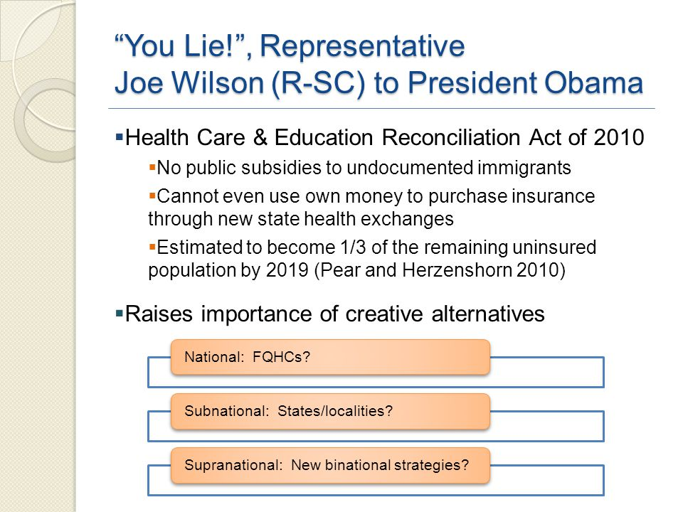 You Lie! , Representative Joe Wilson (R-SC) to President Obama  Health Care & Education Reconciliation Act of 2010  No public subsidies to undocumented immigrants  Cannot even use own money to purchase insurance through new state health exchanges  Estimated to become 1/3 of the remaining uninsured population by 2019 (Pear and Herzenshorn 2010)  Raises importance of creative alternatives
