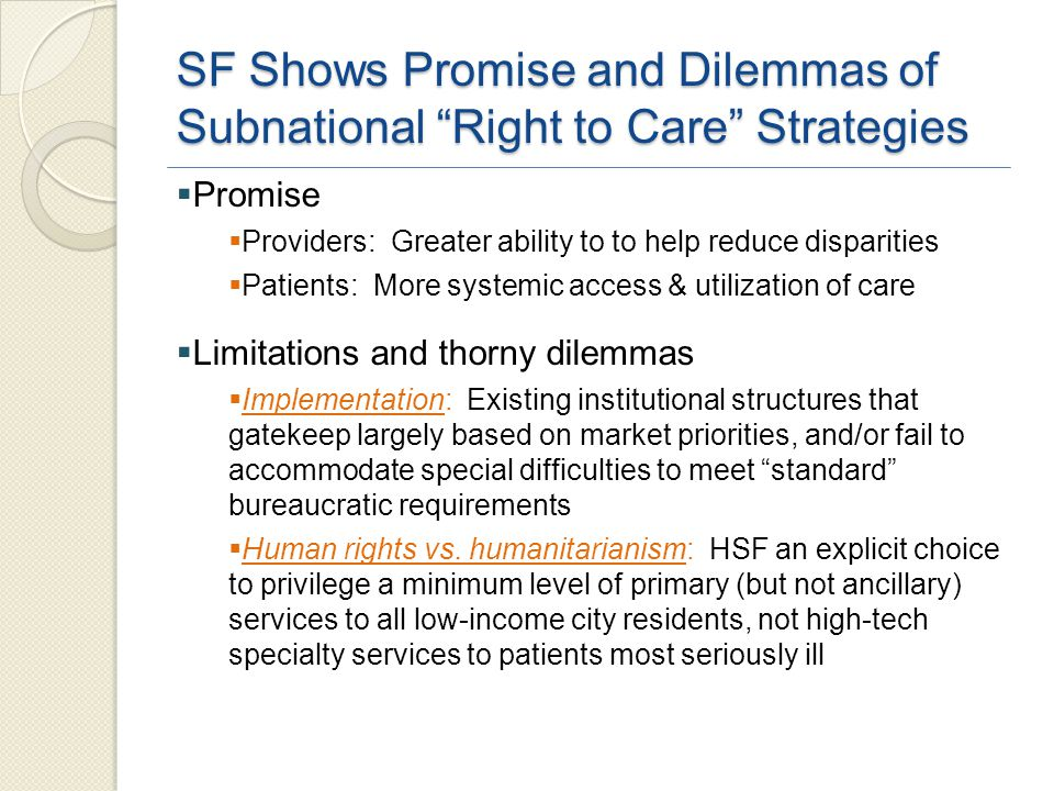 SF Shows Promise and Dilemmas of Subnational Right to Care Strategies  Promise  Providers: Greater ability to to help reduce disparities  Patients: More systemic access & utilization of care  Limitations and thorny dilemmas  Implementation: Existing institutional structures that gatekeep largely based on market priorities, and/or fail to accommodate special difficulties to meet standard bureaucratic requirements  Human rights vs.