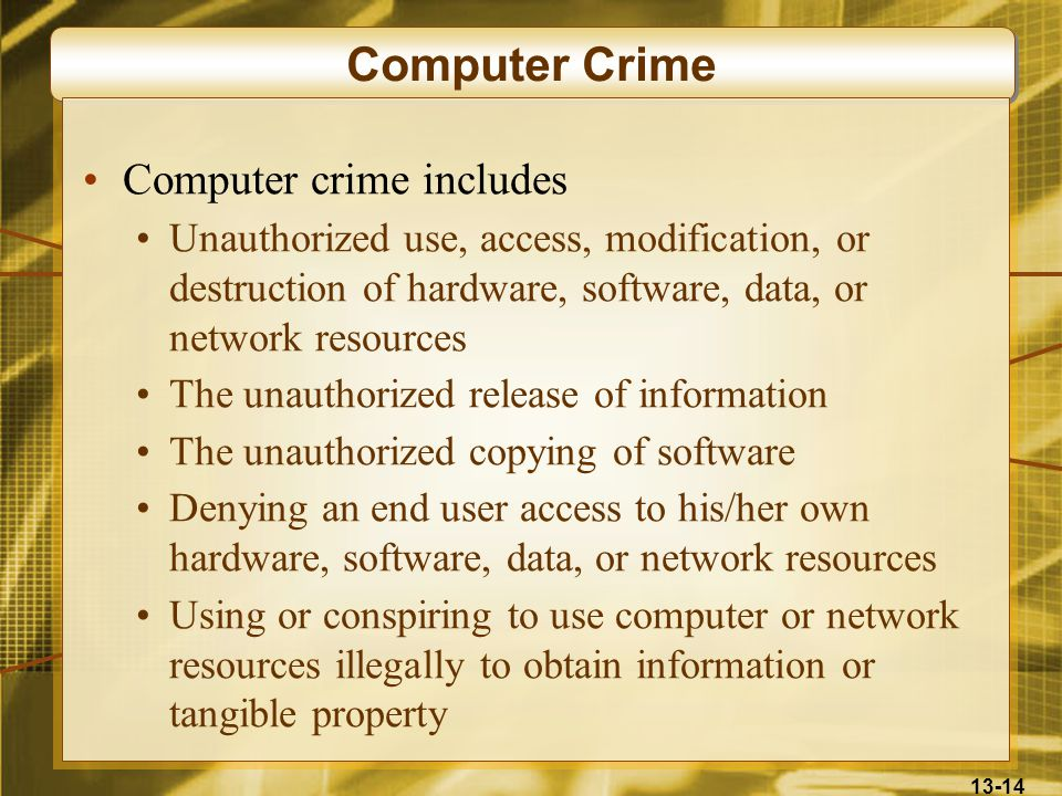 13-14 Computer Crime Computer crime includes Unauthorized use, access, modification, or destruction of hardware, software, data, or network resources The unauthorized release of information The unauthorized copying of software Denying an end user access to his/her own hardware, software, data, or network resources Using or conspiring to use computer or network resources illegally to obtain information or tangible property