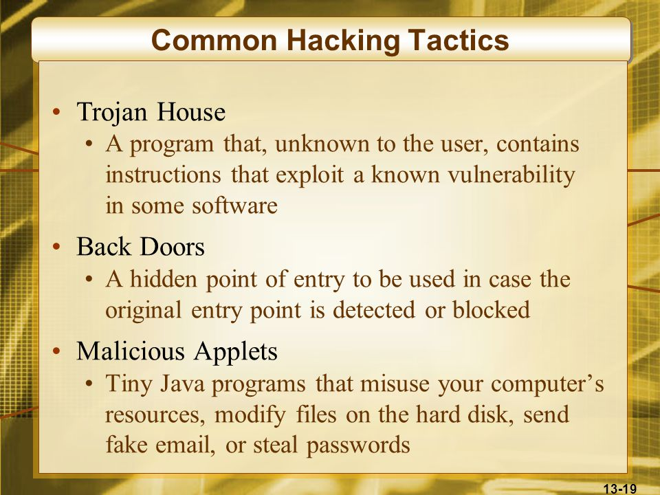 13-19 Common Hacking Tactics Trojan House A program that, unknown to the user, contains instructions that exploit a known vulnerability in some softwa