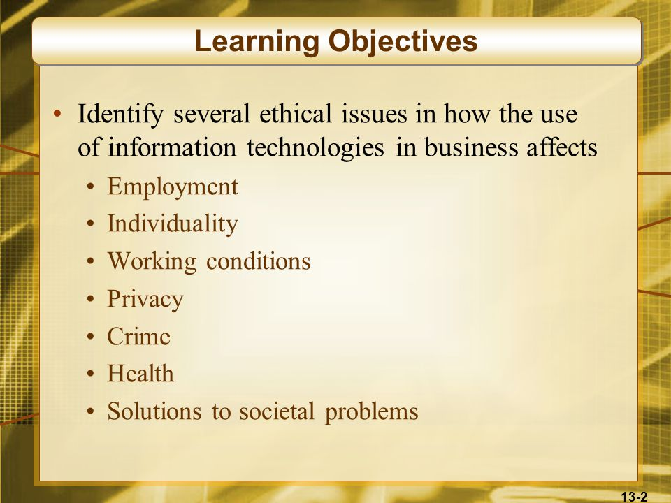 13-2 Identify several ethical issues in how the use of information technologies in business affects Employment Individuality Working conditions Privacy Crime Health Solutions to societal problems Learning Objectives