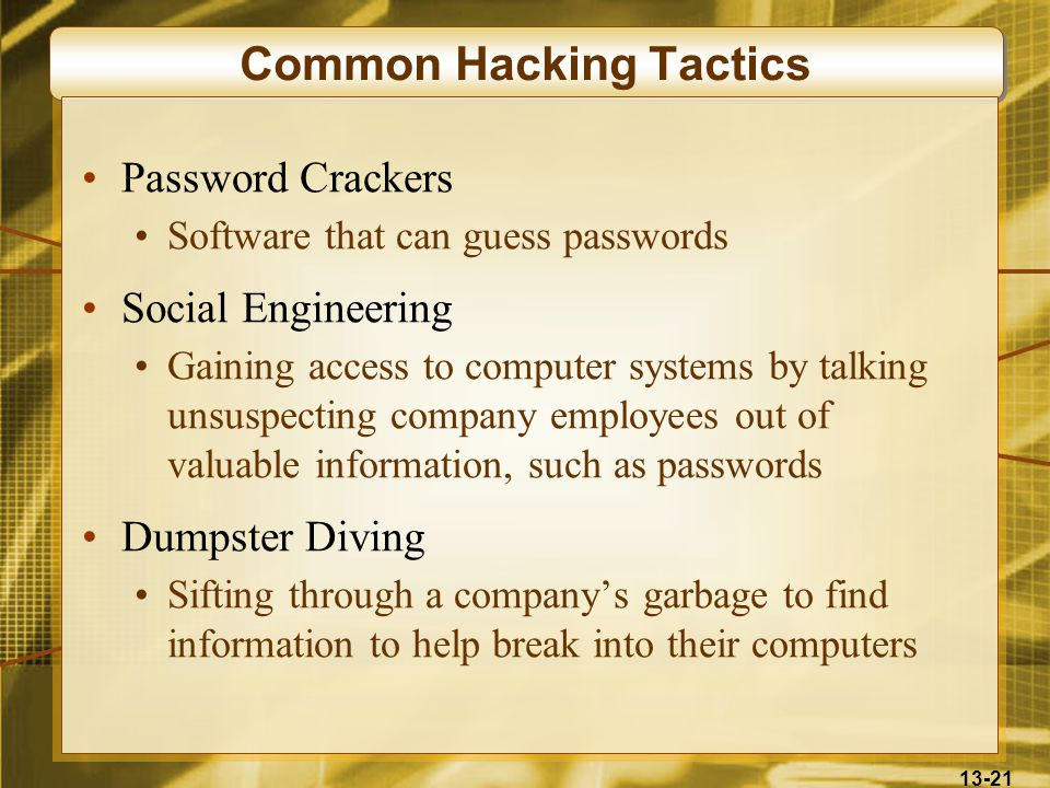 13-21 Common Hacking Tactics Password Crackers Software that can guess passwords Social Engineering Gaining access to computer systems by talking unsuspecting company employees out of valuable information, such as passwords Dumpster Diving Sifting through a company's garbage to find information to help break into their computers