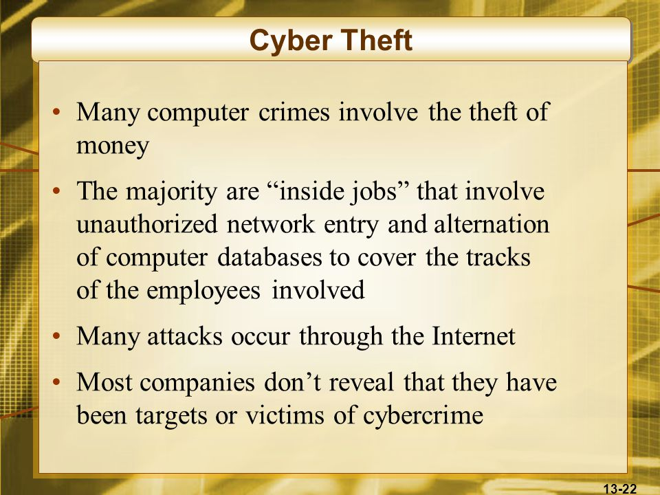 "13-22 Cyber Theft Many computer crimes involve the theft of money The majority are ""inside jobs"" that involve unauthorized network entry and alternati"