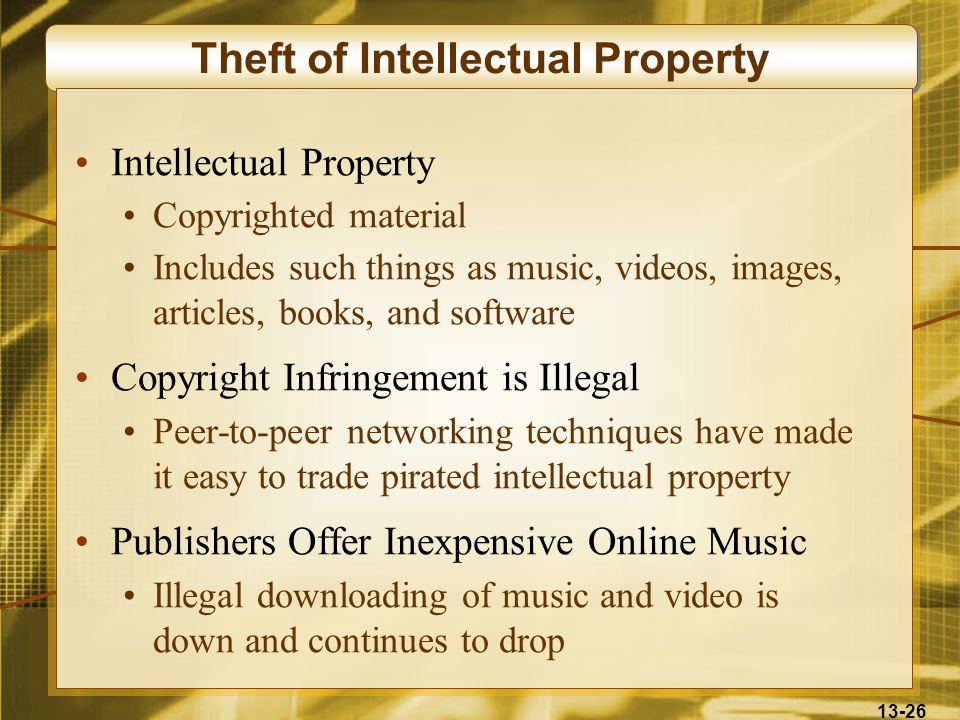 13-26 Theft of Intellectual Property Intellectual Property Copyrighted material Includes such things as music, videos, images, articles, books, and so