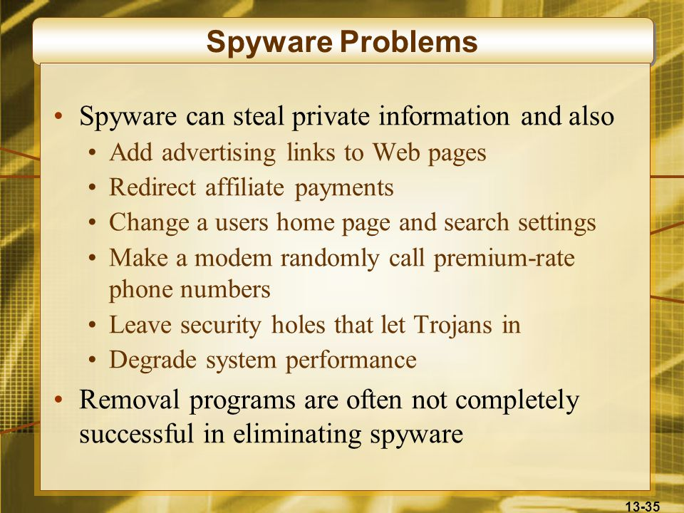 13-35 Spyware Problems Spyware can steal private information and also Add advertising links to Web pages Redirect affiliate payments Change a users home page and search settings Make a modem randomly call premium-rate phone numbers Leave security holes that let Trojans in Degrade system performance Removal programs are often not completely successful in eliminating spyware