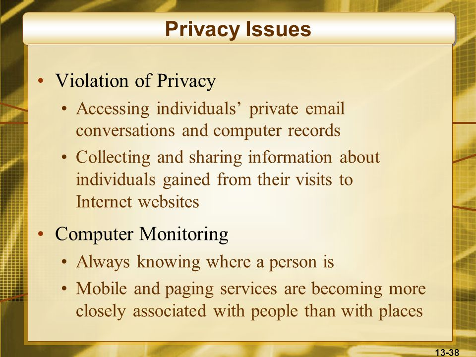 13-38 Privacy Issues Violation of Privacy Accessing individuals' private email conversations and computer records Collecting and sharing information about individuals gained from their visits to Internet websites Computer Monitoring Always knowing where a person is Mobile and paging services are becoming more closely associated with people than with places