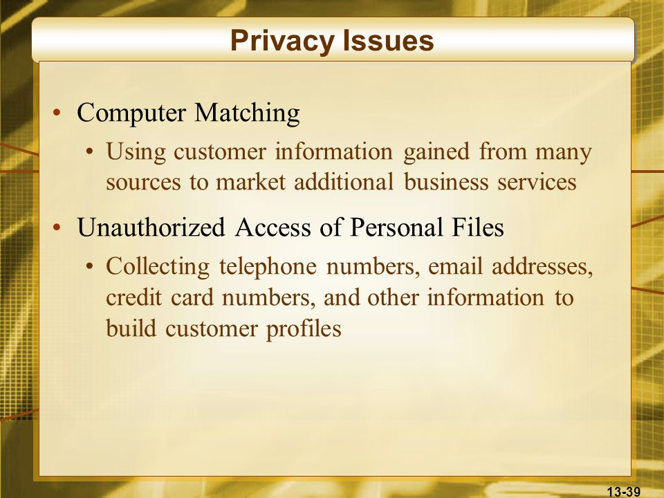 13-39 Privacy Issues Computer Matching Using customer information gained from many sources to market additional business services Unauthorized Access of Personal Files Collecting telephone numbers, email addresses, credit card numbers, and other information to build customer profiles
