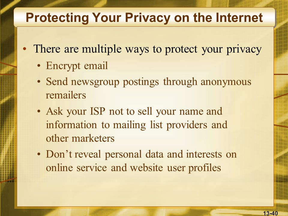 13-40 Protecting Your Privacy on the Internet There are multiple ways to protect your privacy Encrypt email Send newsgroup postings through anonymous remailers Ask your ISP not to sell your name and information to mailing list providers and other marketers Don't reveal personal data and interests on online service and website user profiles