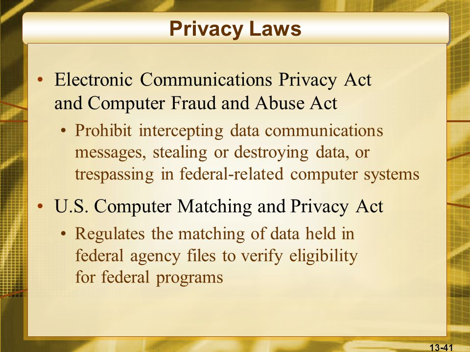 13-41 Privacy Laws Electronic Communications Privacy Act and Computer Fraud and Abuse Act Prohibit intercepting data communications messages, stealing or destroying data, or trespassing in federal-related computer systems U.S.
