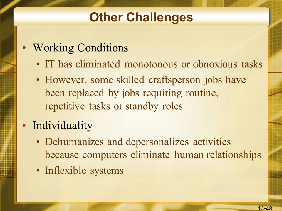 13-48 Other Challenges Working Conditions IT has eliminated monotonous or obnoxious tasks However, some skilled craftsperson jobs have been replaced by jobs requiring routine, repetitive tasks or standby roles Individuality Dehumanizes and depersonalizes activities because computers eliminate human relationships Inflexible systems