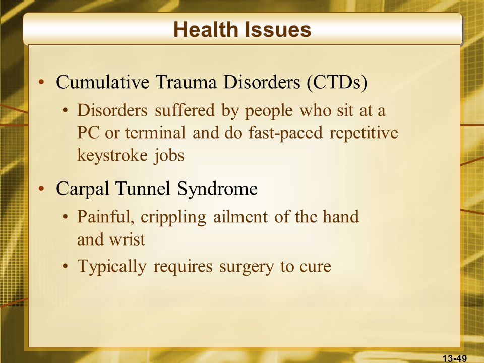 13-49 Health Issues Cumulative Trauma Disorders (CTDs) Disorders suffered by people who sit at a PC or terminal and do fast-paced repetitive keystroke
