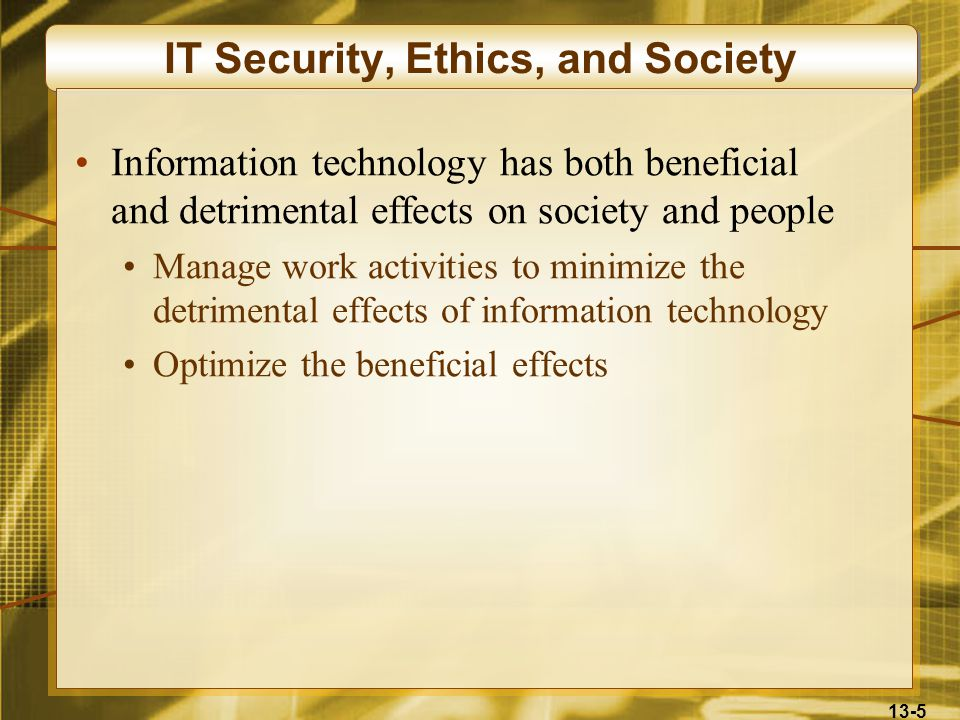 13-5 IT Security, Ethics, and Society Information technology has both beneficial and detrimental effects on society and people Manage work activities to minimize the detrimental effects of information technology Optimize the beneficial effects