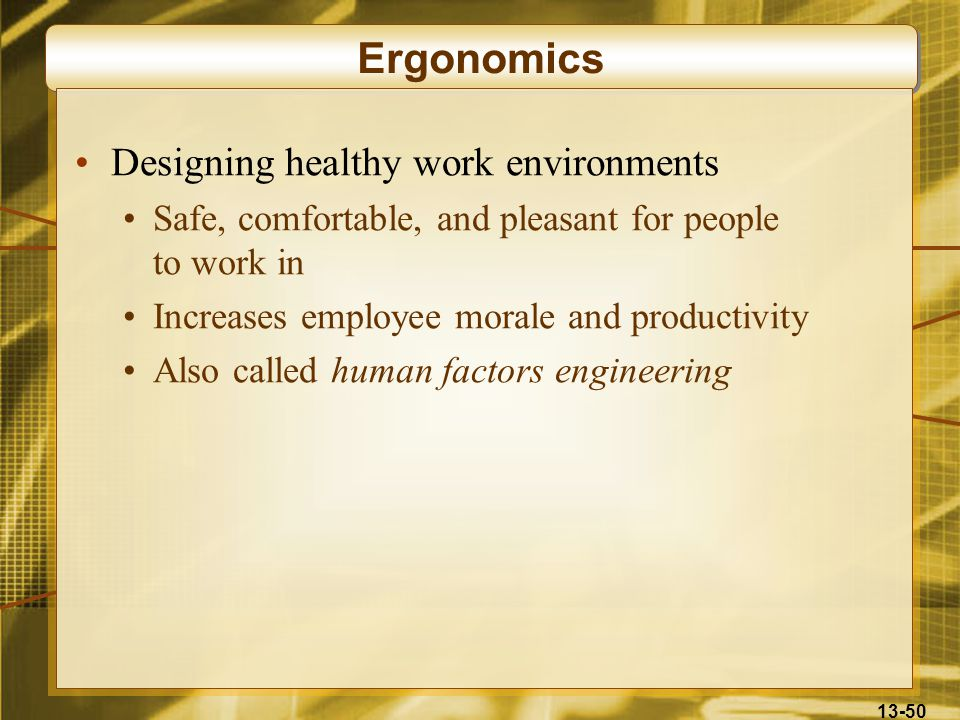 13-50 Ergonomics Designing healthy work environments Safe, comfortable, and pleasant for people to work in Increases employee morale and productivity Also called human factors engineering