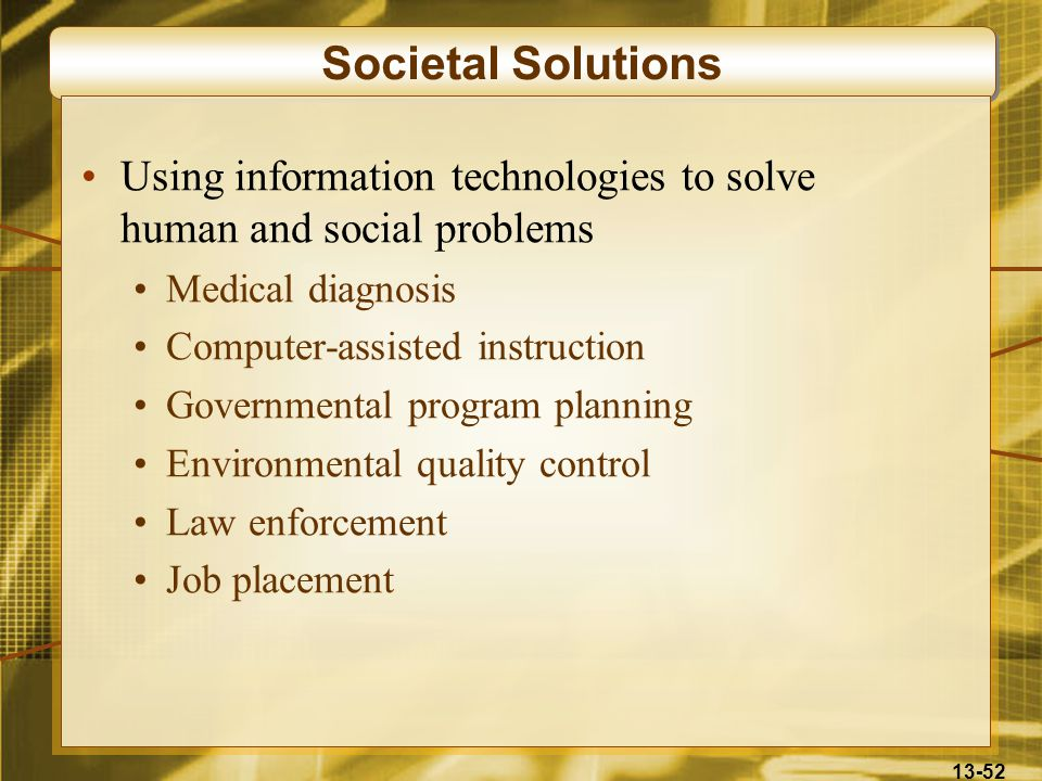 13-52 Societal Solutions Using information technologies to solve human and social problems Medical diagnosis Computer-assisted instruction Governmental program planning Environmental quality control Law enforcement Job placement