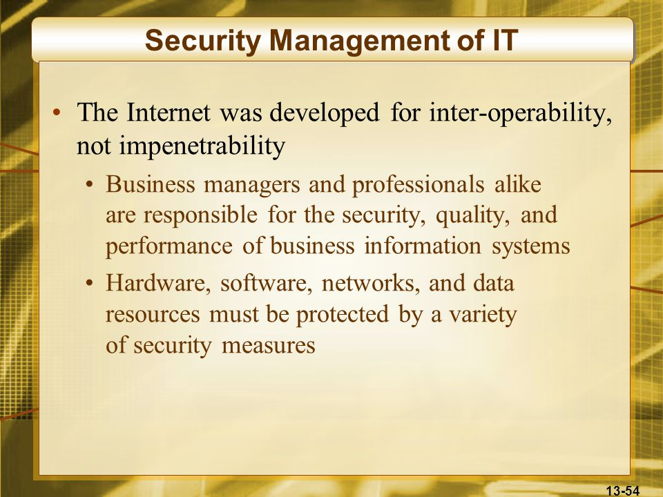 13-54 Security Management of IT The Internet was developed for inter-operability, not impenetrability Business managers and professionals alike are re