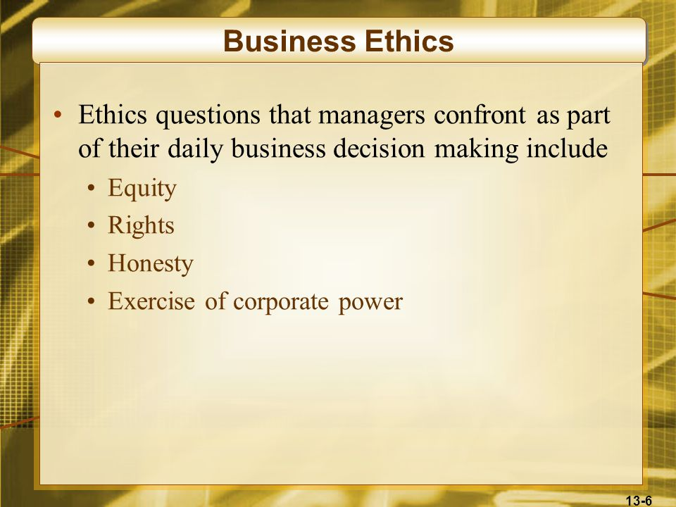 13-6 Business Ethics Ethics questions that managers confront as part of their daily business decision making include Equity Rights Honesty Exercise of