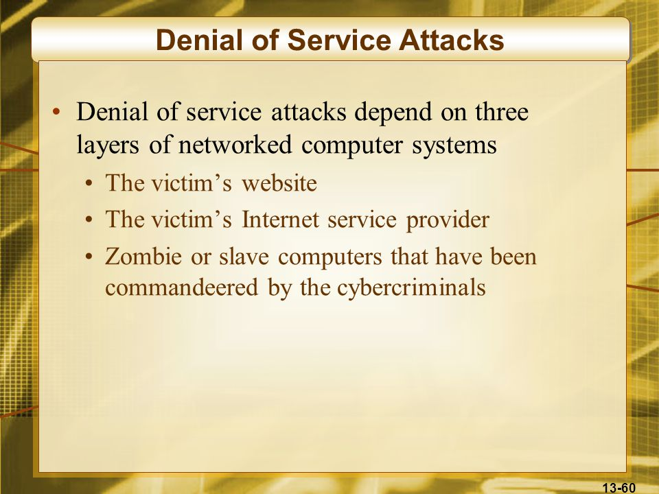 13-60 Denial of Service Attacks Denial of service attacks depend on three layers of networked computer systems The victim's website The victim's Internet service provider Zombie or slave computers that have been commandeered by the cybercriminals