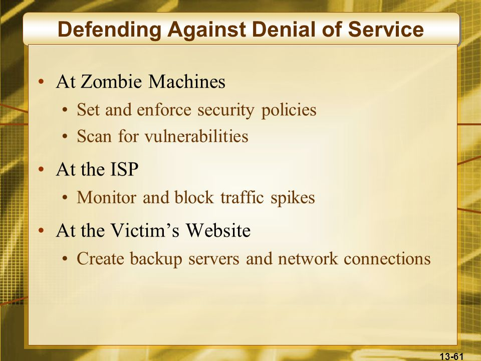 13-61 Defending Against Denial of Service At Zombie Machines Set and enforce security policies Scan for vulnerabilities At the ISP Monitor and block t