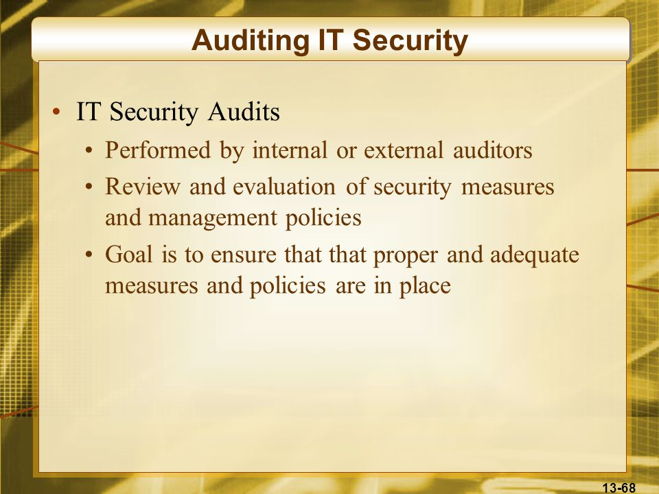 13-68 Auditing IT Security IT Security Audits Performed by internal or external auditors Review and evaluation of security measures and management policies Goal is to ensure that that proper and adequate measures and policies are in place