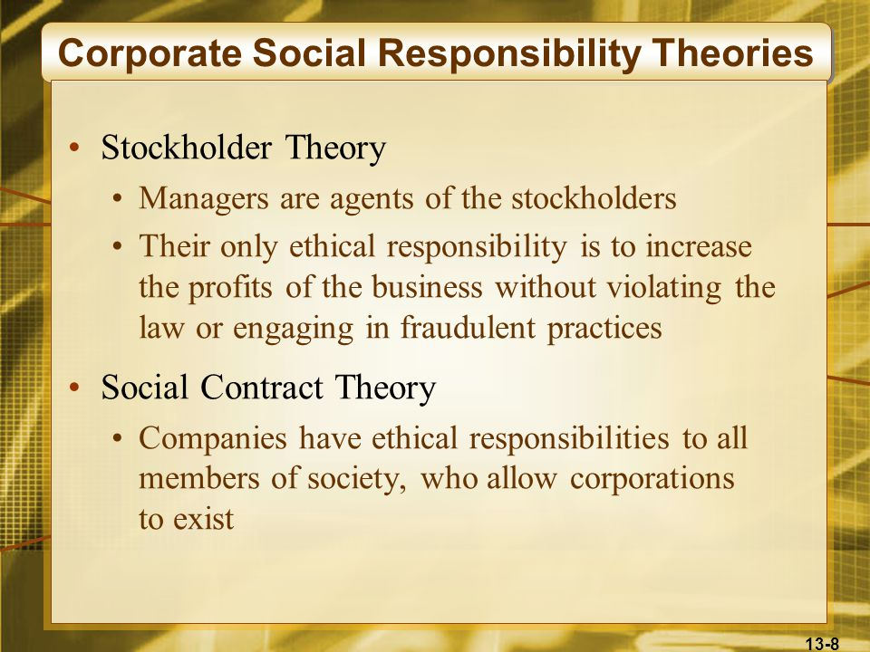 13-8 Corporate Social Responsibility Theories Stockholder Theory Managers are agents of the stockholders Their only ethical responsibility is to increase the profits of the business without violating the law or engaging in fraudulent practices Social Contract Theory Companies have ethical responsibilities to all members of society, who allow corporations to exist