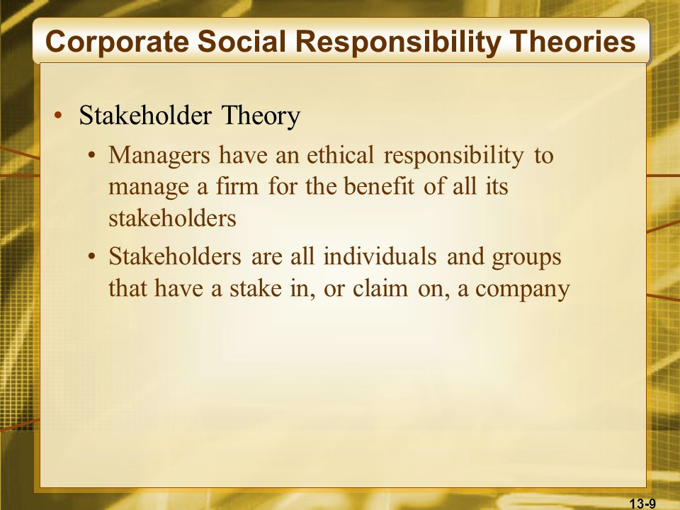 13-9 Corporate Social Responsibility Theories Stakeholder Theory Managers have an ethical responsibility to manage a firm for the benefit of all its stakeholders Stakeholders are all individuals and groups that have a stake in, or claim on, a company