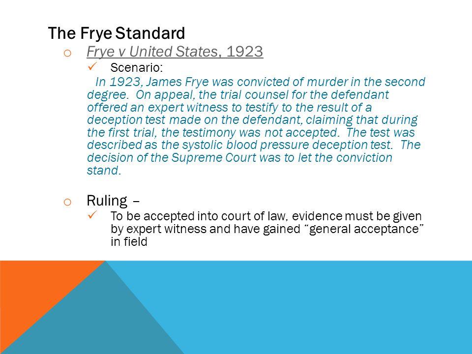 The Frye Standard o Frye v United States, 1923 Frye v United States, 1923 Scenario: In 1923, James Frye was convicted of murder in the second degree.